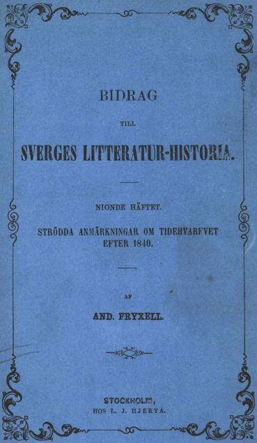 BIDRAG<bTILL<bSVERGES LITTERATUR-HISTORIA.<b——<bNIONDE HÄFTER.<bSTRÖDDA ANMÄRKNINGAR OM TIDEHVARFVET<bEFTER 1840.<b——<bAF<bAND. FRYXELL.<b<div align=