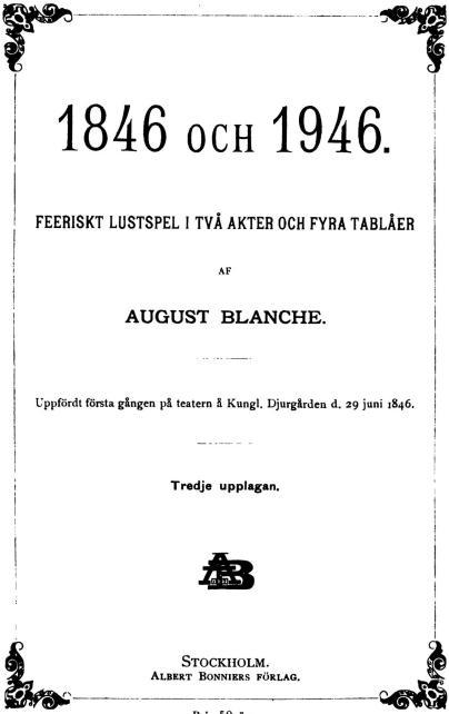 <bi1846</bi OCH <bi1946.</bi<bFEERISKT LUSTSPEL IU TVÅ AKTER OCH FYRA TABLÅER<bAF<b<bi<biAUGUST BLANCHE.</bi</bi<b——<bUppfördt första gången på teatern å Kungl. Djurgården d. 29 juni 1846.<b——<bTredje upplagan.<b<div align=
