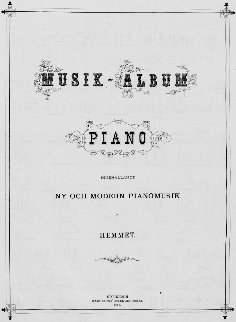<biMUSIK-ALBUM</bi<b<biPIANO</bi<bINNEHÅLLANDE<b<biNY OCH MODERN PIANOMUSIK</bi<bFÖR<b<biHEMMET.</bi<b<bSTOCKHOLM<b<smalISAAC MARCUS* BOKTR.-AKTIEBOLAG.</smal<b<smal1880.</smal
